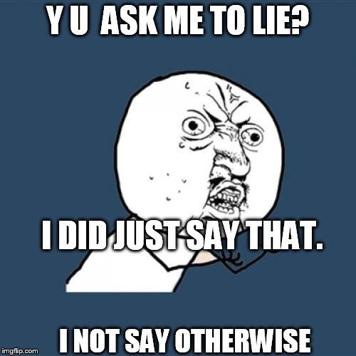 Y U No Meme | Y U  ASK ME TO LIE? I DID JUST SAY THAT. I NOT SAY OTHERWISE | image tagged in memes,y u no | made w/ Imgflip meme maker
