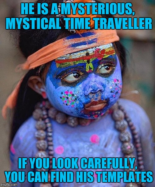 HE IS A MYSTERIOUS, MYSTICAL TIME TRAVELLER IF YOU LOOK CAREFULLY, YOU CAN FIND HIS TEMPLATES | made w/ Imgflip meme maker