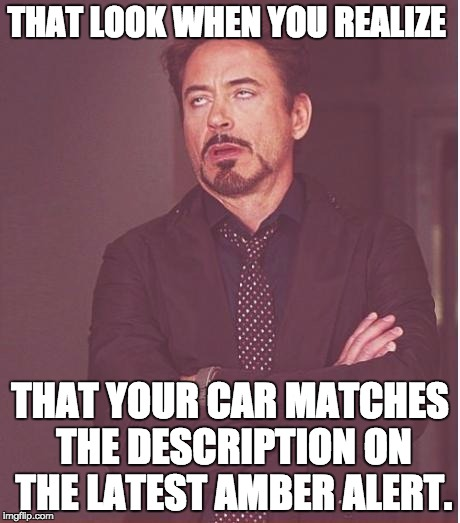 Face You Make Robert Downey Jr Meme | THAT LOOK WHEN YOU REALIZE THAT YOUR CAR MATCHES THE DESCRIPTION ON THE LATEST AMBER ALERT. | image tagged in memes,face you make robert downey jr | made w/ Imgflip meme maker