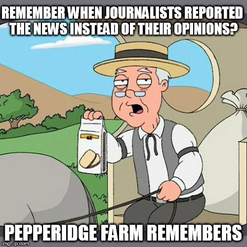 Pepperidge Farm Remembers Meme | REMEMBER WHEN JOURNALISTS REPORTED THE NEWS INSTEAD OF THEIR OPINIONS? PEPPERIDGE FARM REMEMBERS | image tagged in memes,pepperidge farm remembers | made w/ Imgflip meme maker