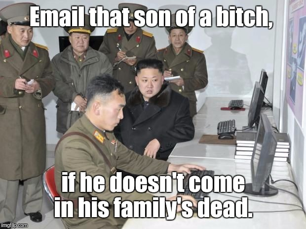Email that son of a b**ch, if he doesn't come in his family's dead. | made w/ Imgflip meme maker