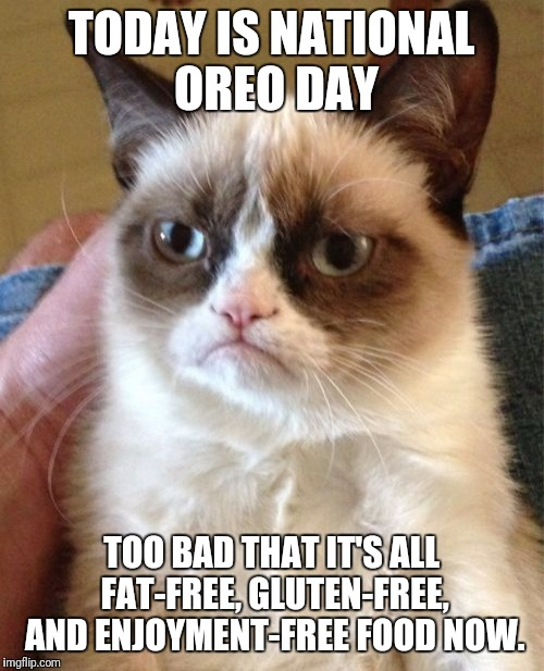 Grumpy Cat Meme | TODAY IS NATIONAL OREO DAY TOO BAD THAT IT'S ALL FAT-FREE, GLUTEN-FREE, AND ENJOYMENT-FREE FOOD NOW. | image tagged in memes,grumpy cat | made w/ Imgflip meme maker