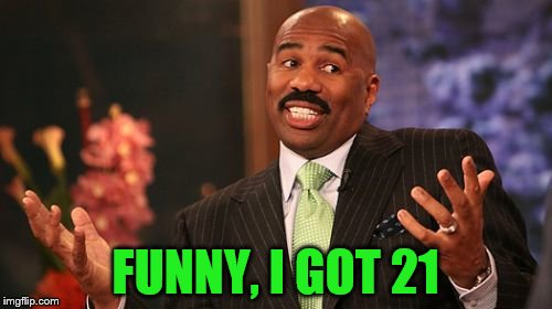 Steve Harvey Meme | FUNNY, I GOT 21 | image tagged in memes,steve harvey | made w/ Imgflip meme maker