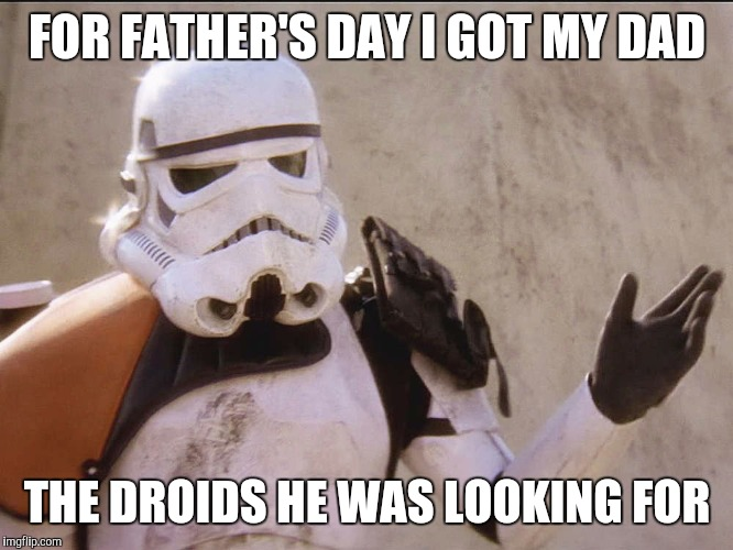 ObviousStormtrooper |  FOR FATHER'S DAY I GOT MY DAD; THE DROIDS HE WAS LOOKING FOR | image tagged in obviousstormtrooper,star wars,memes | made w/ Imgflip meme maker
