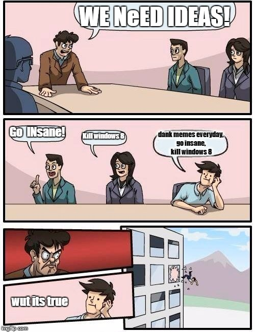 Boardroom Meeting Suggestion Meme | WE NeED IDEAS! Go  INsane! Kill windows 8 dank memes everyday, go insane, kill windows 8 wut its true | image tagged in memes,boardroom meeting suggestion | made w/ Imgflip meme maker