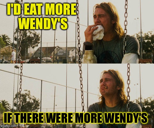 First World Stoner Problems Meme | I'D EAT MORE WENDY'S IF THERE WERE MORE WENDY'S | image tagged in memes,first world stoner problems | made w/ Imgflip meme maker