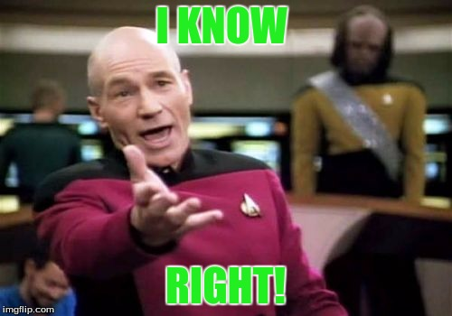 Picard Wtf Meme | I KNOW RIGHT! | image tagged in memes,picard wtf | made w/ Imgflip meme maker