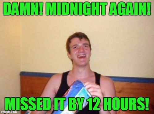 DAMN! MIDNIGHT AGAIN! MISSED IT BY 12 HOURS! | made w/ Imgflip meme maker