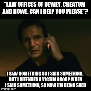 "Liam Neeson Taken Meme | ""LAW OFFICES OF DEWEY, CHEATUM AND HOWE, CAN I HELP YOU PLEASE""? I SAW SOMETHING SO I SAID SOMETHING. BUT I OFFENDED A VICTIM GROUP WHEN I S 