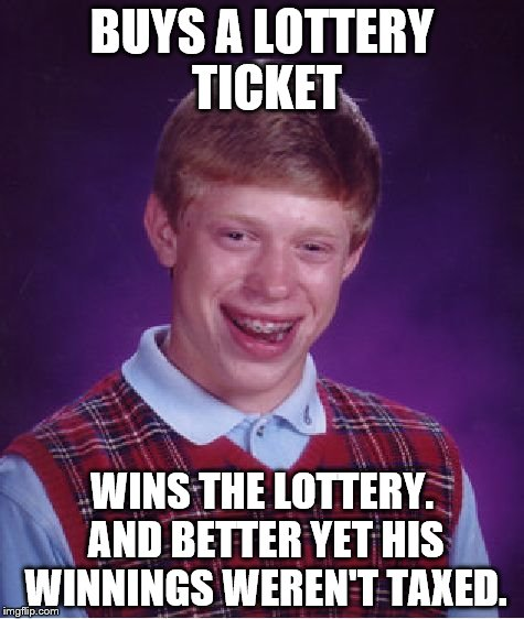 That's some pretty dang good luck | BUYS A LOTTERY TICKET WINS THE LOTTERY. AND BETTER YET HIS WINNINGS WEREN'T TAXED. | image tagged in memes,bad luck brian,good luck brian week | made w/ Imgflip meme maker