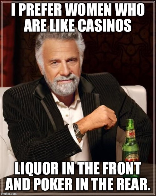 The Most Interesting Man In The World Meme | I PREFER WOMEN WHO ARE LIKE CASINOS LIQUOR IN THE FRONT AND POKER IN THE REAR. | image tagged in memes,the most interesting man in the world | made w/ Imgflip meme maker