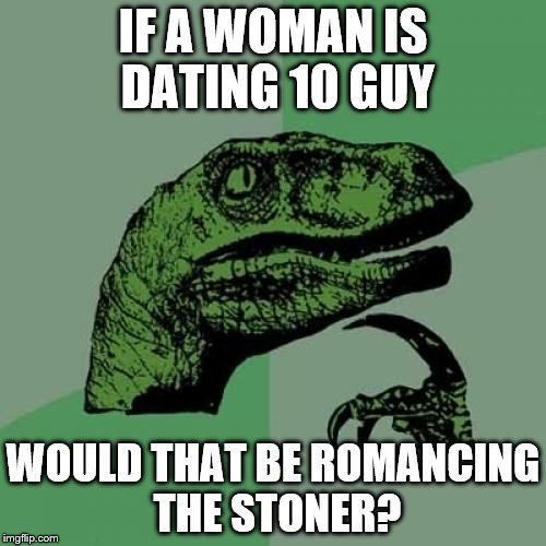 Philosoraptor Meme | IF A WOMAN IS DATING 10 GUY WOULD THAT BE ROMANCING THE STONER? | image tagged in memes,philosoraptor | made w/ Imgflip meme maker