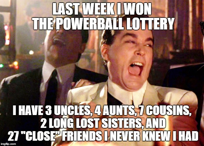 "Good Fellas Hilarious Meme | LAST WEEK I WON THE POWERBALL LOTTERY I HAVE 3 UNCLES, 4 AUNTS, 7 COUSINS, 2 LONG LOST SISTERS, AND 27 ""CLOSE"" FRIENDS I NEVER KNEW I HAD 