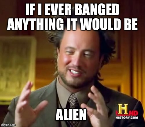 Ancient Aliens Meme | IF I EVER BANGED ANYTHING IT WOULD BE ALIEN | image tagged in memes,ancient aliens | made w/ Imgflip meme maker