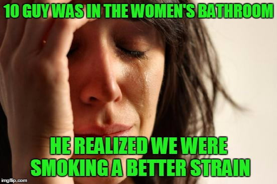 First World Problems Meme | 10 GUY WAS IN THE WOMEN'S BATHROOM HE REALIZED WE WERE SMOKING A BETTER STRAIN | image tagged in memes,first world problems | made w/ Imgflip meme maker