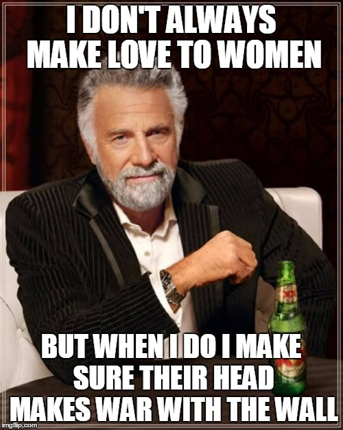 The Most Interesting Man In The World Meme | I DON'T ALWAYS MAKE LOVE TO WOMEN BUT WHEN I DO I MAKE SURE THEIR HEAD MAKES WAR WITH THE WALL | image tagged in memes,the most interesting man in the world | made w/ Imgflip meme maker