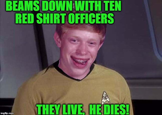 Star Trek Brian | BEAMS DOWN WITH TEN RED SHIRT OFFICERS THEY LIVE,  HE DIES! | image tagged in star trek brian | made w/ Imgflip meme maker
