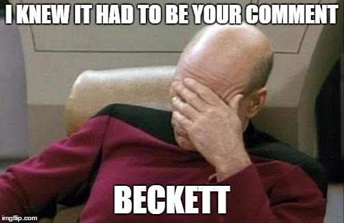 Captain Picard Facepalm Meme | I KNEW IT HAD TO BE YOUR COMMENT BECKETT | image tagged in memes,captain picard facepalm | made w/ Imgflip meme maker