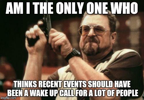 Am I The Only One Around Here Meme | AM I THE ONLY ONE WHO THINKS RECENT EVENTS SHOULD HAVE BEEN A WAKE UP CALL FOR A LOT OF PEOPLE | image tagged in memes,am i the only one around here | made w/ Imgflip meme maker