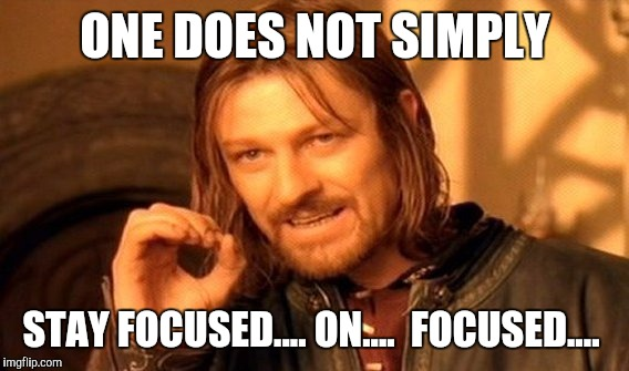 One Does Not Simply Meme | ONE DOES NOT SIMPLY STAY FOCUSED.... ON....  FOCUSED.... | image tagged in memes,one does not simply | made w/ Imgflip meme maker