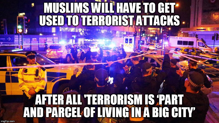 MUSLIMS WILL HAVE TO GET USED TO TERRORIST ATTACKS AFTER ALL 'TERRORISM IS 'PART AND PARCEL OF LIVING IN A BIG CITY' | image tagged in terrorism | made w/ Imgflip meme maker
