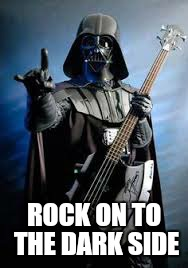 ROCK ON TO THE DARK SIDE | made w/ Imgflip meme maker