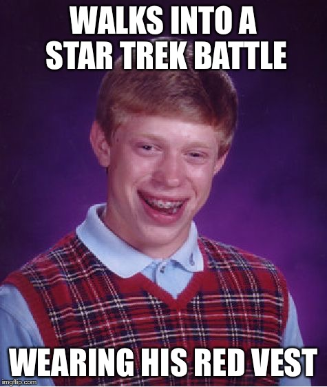 Bad Luck Brian Meme | WALKS INTO A STAR TREK BATTLE WEARING HIS RED VEST | image tagged in memes,bad luck brian | made w/ Imgflip meme maker