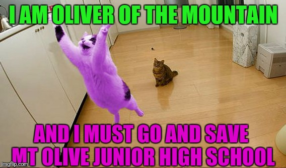 I AM OLIVER OF THE MOUNTAIN AND I MUST GO AND SAVE MT OLIVE JUNIOR HIGH SCHOOL | made w/ Imgflip meme maker