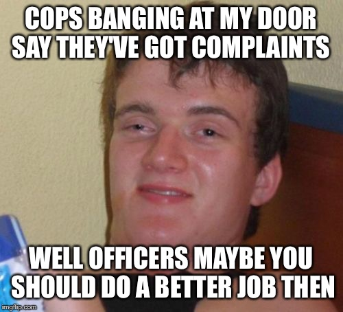 The long arm of the law | COPS BANGING AT MY DOOR SAY THEY'VE GOT COMPLAINTS WELL OFFICERS MAYBE YOU SHOULD DO A BETTER JOB THEN | image tagged in memes,10 guy,funny | made w/ Imgflip meme maker