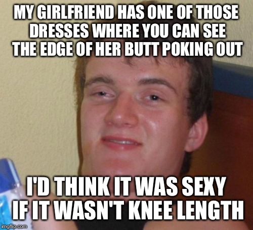 Baby got lots of back | MY GIRLFRIEND HAS ONE OF THOSE DRESSES WHERE YOU CAN SEE THE EDGE OF HER BUTT POKING OUT I'D THINK IT WAS SEXY IF IT WASN'T KNEE LENGTH | image tagged in memes,10 guy,funny | made w/ Imgflip meme maker