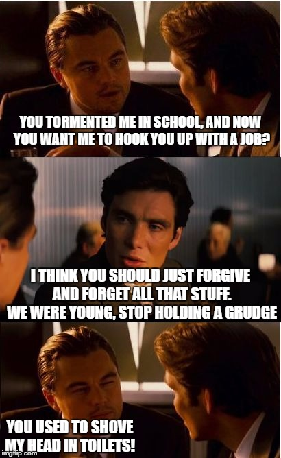 When People Tell You Not To Hold A Grudge Against Your Old Bully | YOU TORMENTED ME IN SCHOOL, AND NOW YOU WANT ME TO HOOK YOU UP WITH A JOB? I THINK YOU SHOULD JUST FORGIVE AND FORGET ALL THAT STUFF. WE WER | image tagged in memes,inception | made w/ Imgflip meme maker