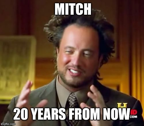 Ancient Aliens Meme | MITCH 20 YEARS FROM NOW | image tagged in memes,ancient aliens | made w/ Imgflip meme maker