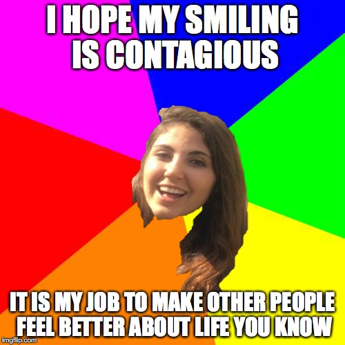 Smiling Head | I HOPE MY SMILING IS CONTAGIOUS IT IS MY JOB TO MAKE OTHER PEOPLE FEEL BETTER ABOUT LIFE YOU KNOW | image tagged in viral meme,cute memes,awesome,cool meme | made w/ Imgflip meme maker