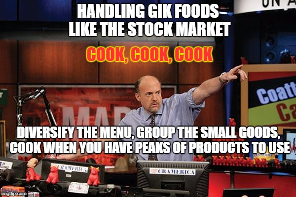 Mad Money Jim Cramer Meme | HANDLING GIK FOODS LIKE THE STOCK MARKET COOK, COOK, COOK DIVERSIFY THE MENU, GROUP THE SMALL GOODS, COOK WHEN YOU HAVE PEAKS OF PRODUCTS TO | image tagged in memes,mad money jim cramer | made w/ Imgflip meme maker