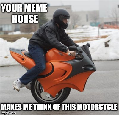 YOUR MEME HORSE MAKES ME THINK OF THIS MOTORCYCLE | made w/ Imgflip meme maker