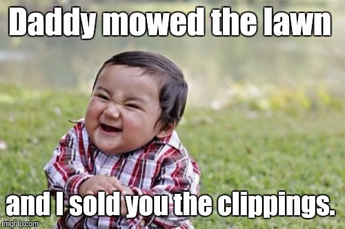 Evil Toddler Meme | Daddy mowed the lawn and I sold you the clippings. | image tagged in memes,evil toddler | made w/ Imgflip meme maker