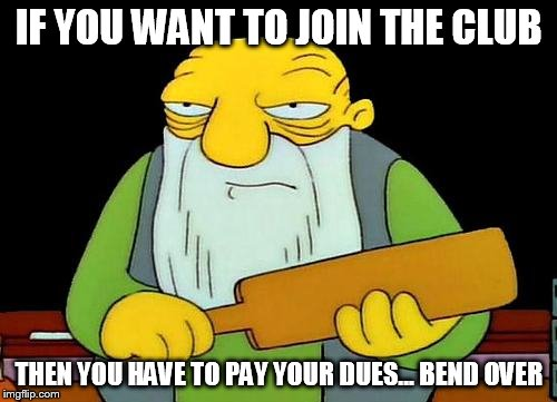 That's a paddlin' Meme | IF YOU WANT TO JOIN THE CLUB THEN YOU HAVE TO PAY YOUR DUES... BEND OVER | image tagged in memes,that's a paddlin' | made w/ Imgflip meme maker