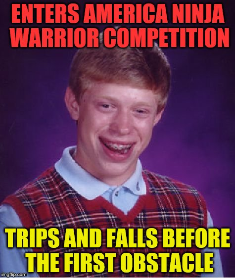 Bad Luck Brian Meme | ENTERS AMERICA NINJA WARRIOR COMPETITION TRIPS AND FALLS BEFORE THE FIRST OBSTACLE | image tagged in memes,bad luck brian | made w/ Imgflip meme maker