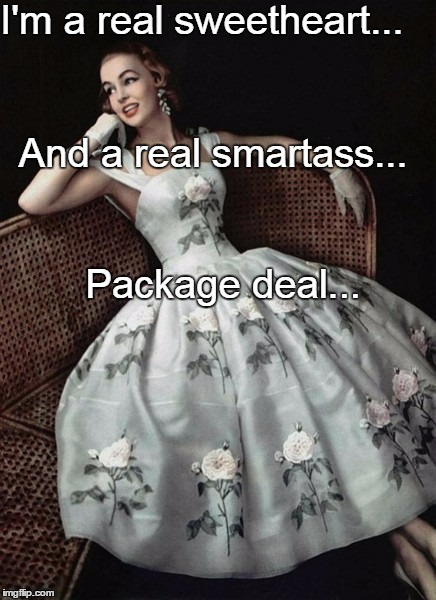 I'm a real sweetheart... And a real smartass... Package deal... | image tagged in sweet,heart,smart,package,deal | made w/ Imgflip meme maker