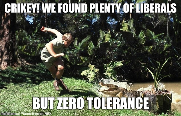 CRIKEY! WE FOUND PLENTY OF LIBERALS BUT ZERO TOLERANCE | made w/ Imgflip meme maker