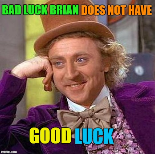 Creepy Condescending Wonka Meme | BAD LUCK BRIAN LUCK GOOD DOES NOT HAVE | image tagged in memes,creepy condescending wonka | made w/ Imgflip meme maker