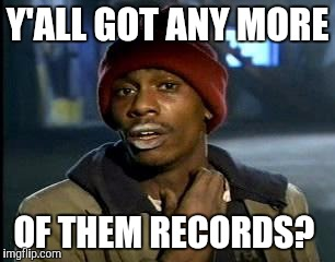 Y'all Got Any More Of That Meme | Y'ALL GOT ANY MORE OF THEM RECORDS? | image tagged in memes,yall got any more of | made w/ Imgflip meme maker