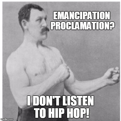 Overly Manly Man Meme | EMANCIPATION PROCLAMATION? I DON'T LISTEN TO HIP HOP! | image tagged in memes,overly manly man | made w/ Imgflip meme maker