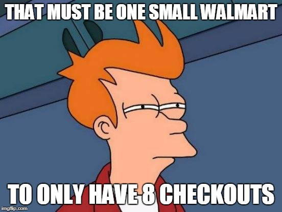 Futurama Fry Meme | THAT MUST BE ONE SMALL WALMART TO ONLY HAVE 8 CHECKOUTS | image tagged in memes,futurama fry | made w/ Imgflip meme maker
