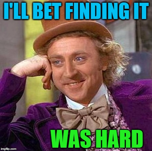 Creepy Condescending Wonka Meme | I'LL BET FINDING IT WAS HARD | image tagged in memes,creepy condescending wonka | made w/ Imgflip meme maker