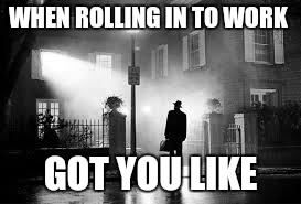 WHEN ROLLING IN TO WORK GOT YOU LIKE | image tagged in work,the exorcist | made w/ Imgflip meme maker