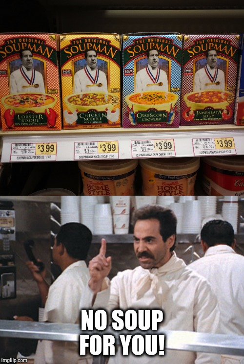 No soup for you!  |  NO SOUP FOR YOU! | image tagged in soup,soup nazi,no soup for you,grocery store,seinfeld,jerry seinfeld | made w/ Imgflip meme maker