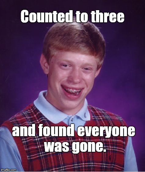 Bad Luck Brian Meme | Counted to three and found everyone was gone. | image tagged in memes,bad luck brian | made w/ Imgflip meme maker