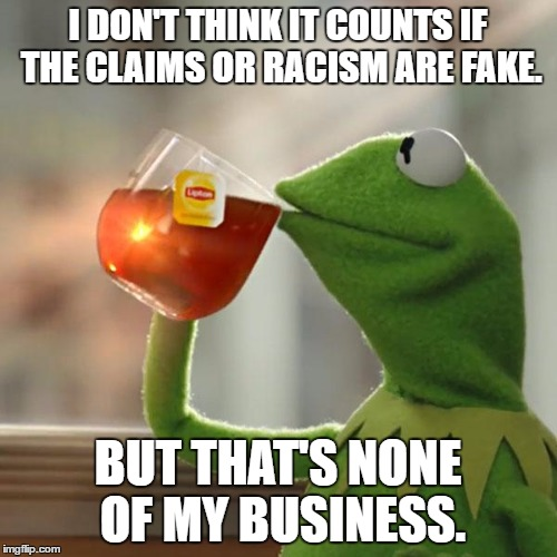 But Thats None Of My Business Meme | I DON'T THINK IT COUNTS IF THE CLAIMS OR RACISM ARE FAKE. BUT THAT'S NONE OF MY BUSINESS. | image tagged in memes,but thats none of my business,kermit the frog | made w/ Imgflip meme maker