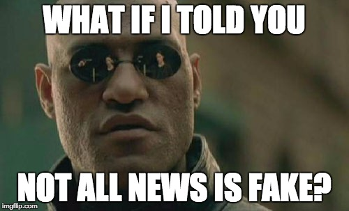 Matrix Morpheus Meme | WHAT IF I TOLD YOU NOT ALL NEWS IS FAKE? | image tagged in memes,matrix morpheus | made w/ Imgflip meme maker